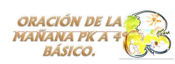ORACIÓN DE LA MAÑANA PK A 4o BÁSICO