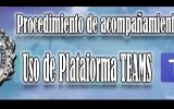 PROCEDIMIENTO DE ACOMPAÑAMIENTO ESCOLAR  USO DE PLATAFORMA MICROSOFT TEAMS